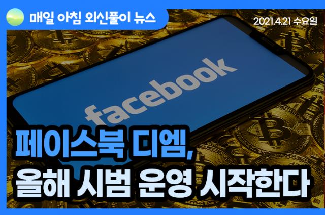 [노기자의 잠든사이에 일어난 일]페이스북 암호화폐 디엠, 올해 시범 운영 시작한다